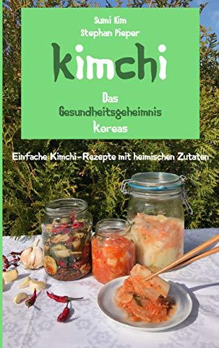 Kimchi - Das Gesundheitsgeheimnis Koreas: Einfache Kimchi-Rezepte mit heimischen Zutaten