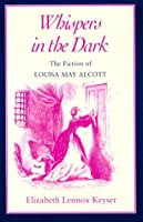 Whispers in the Dark: The Fiction of Louisa May Alcott