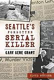 Seattle s Forgotten Serial Killer: Gary Gene Grant (True Crime)