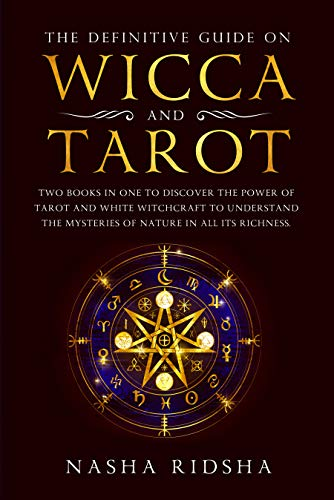 The definitive guide on Wicca and Tarot: Two books in one to discover the power of tarot and white witchcraft to understand the mysteries of nature in all its richness + the meaning of tarot cards