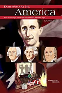 Don't Weep for Me, America: How Democracy in America Became the Prince (While We Slept)