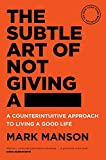 The Subtle Art of Not Giving a - A Counterintuitive Approach to Living a Good Life