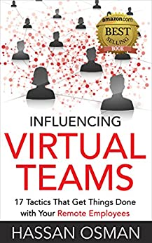 Influencing Virtual Teams: 17 Tactics That Get Things Done with Your Remote Employees by [Hassan Osman]
