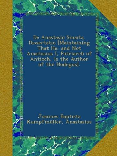 De Anastasio Sinaita, Dissertatio [Maintaining That He, and Not Anastasius I, Patriarch of Antioch, Is the Author of the Hodegus].