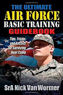 The Ultimate Guide to Air Force Basic Training: Tips, Tricks, and Tactics for Surviving Boot Camp