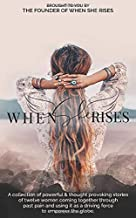 When She Rises: A collection of powerful and thought provoking stories of twelve women coming together through past pain and using it as a driving force to empower the globe.