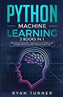 Python Machine Learning: 3 books in 1 - The Ultimate Beginners, Intermediate and Expert Guide to Master Python Machine Learning