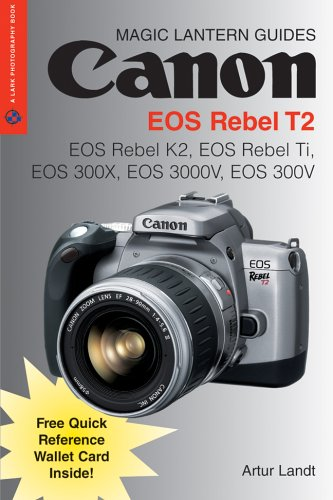 Magic Lantern Guides: Canon EOS Rebel T2: EOS Rebel K2, EOS Rebel Ti, EOS 300X, EOS 3000V, EOS 300V (A Lark Photography Book)