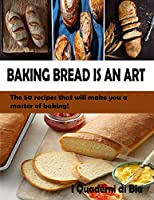 Baking Bread Is an Art: The 50 recipes that will make you a master of baking!