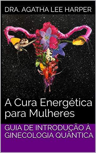 Guia de Introdução à Ginecologia Quântica: A Cura Energética para Mulheres
