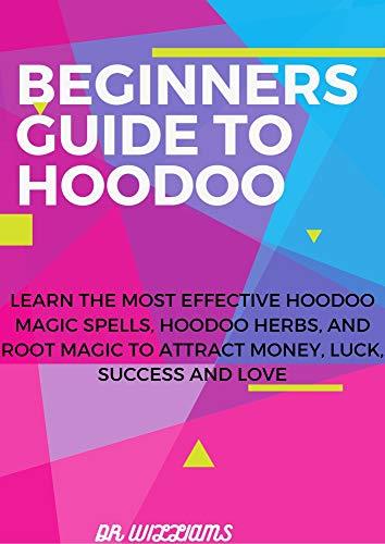 BEGINNERS GUIDE TO HOODOO: THE COMPREHENSIVE HOODOO GUIDE BOOK FOR THE BEGINNERS