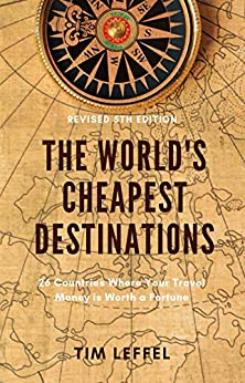 The World's Cheapest Destinations: 26 Countries Where Your Travel Money is Worth a Fortune by [Tim Leffel]