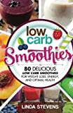 Low Carb Smoothies: 80 Delicious Low Carb Smoothies For Weight Loss, Energy and Optimal Health