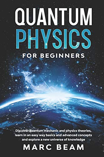 Quantum Physics For Beginners: Discover Quantum Mechanic And Physics Theories, Learn In An Easy Way Basics And Advanced Concepts And Explore A New Universe Of Knowledge