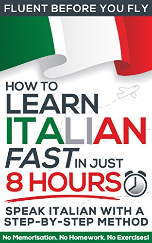 Download Learn Italian FAST in Just 8 Hours! (How to): No Memorisation. No Homework. No Exercises! (Fluent Before You Fly) (English Edition) B01HC3N9AK