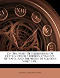 On The State Of Equilibrium Of Certain Double Iodides, Cyanides, Nitrates, And Sulphates In Aqueous Solution...