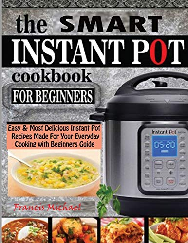 THE SMART INSTANT POT COOKBOOK FOR BEGINNERS: Easy & Most Delicious Instant Pot Recipes Made For Your Everyday Cooking with Beginners Guide