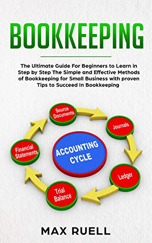 Bookkeeping:The Ultimate Guide For Beginners To Learn In Step By Step The Simple And Effective Methods Of Bookkeeping  For Small Business : (Bookkeeping For Beginners)