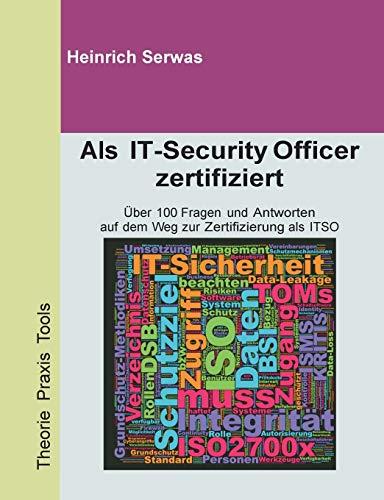 Als IT-Security Officer zertifiziert: Über 100 Fragen und Antworten auf dem Weg zur Zertifizierung als ITSO (IT Security Officer)