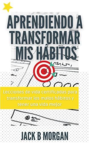 Aprendiendo a transformar mis hábitos: Lecciones de vida certificadas para transformar los malos hábitos y tener una vida mejor