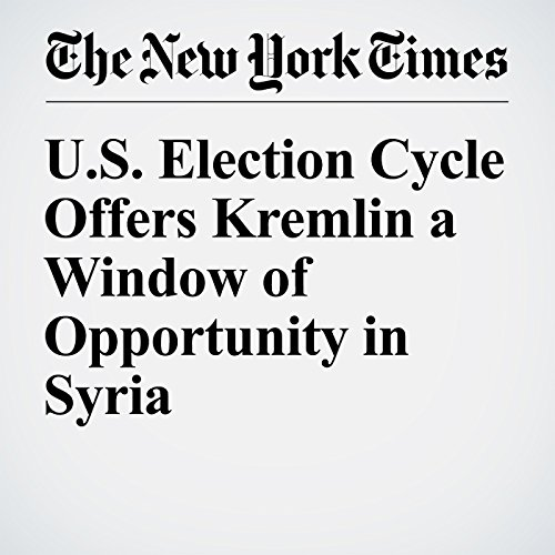 U.S. Election Cycle Offers Kremlin a Window of Opportunity in Syria audiobook cover art