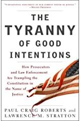 The Tyranny of Good Intentions: How Prosecutors and Law Enforcement Are Trampling the Constitution in the Name of Justice Kindle Edition