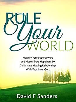Rule Your World: Magnify Your Superpowers and Master Pure Happiness by Cultivating a Loving Relationship With Your Inner Guru by [David Sanders]