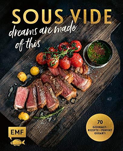 SOUS-VIDE dreams are made of this: 70 Gourmet-Rezepte – perfekt gegart! Mit Fisch, Fleisch und Gemüse: Rinderfilet mit BBQ-Hollandaise und ... mit Orangen-Honig-Butter und Knusperparmesan