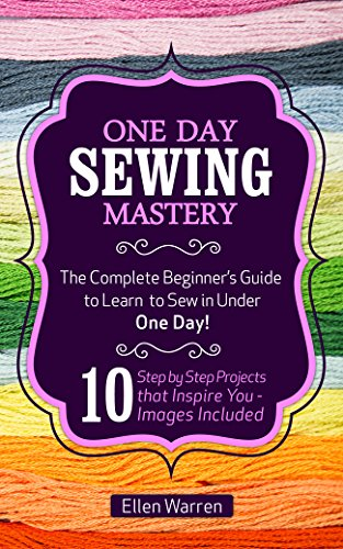 SEWING: ONE DAY SEWING MASTERY: The Complete Beginner's Guide to Learn to Sew in Under 1 Day! - 10 Step by Step Projects That Inspire You – Images Included ... FOR EVERYBODY Book 2) (English Edition)