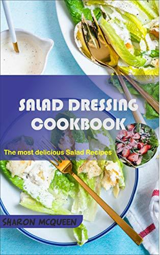 Salad Dressing Cookbook: Top Most Delicious Homemade Salad Dressing Recipes (English Edition)