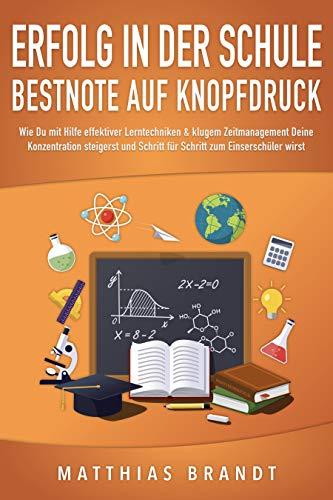ERFOLG IN DER SCHULE - Bestnote auf Knopfdruck: Wie Du mit Hilfe effektiver Lerntechniken & klugem Zeitmanagement Deine Konzentration steigerst und Schritt für Schritt zum Einserschüler wirst