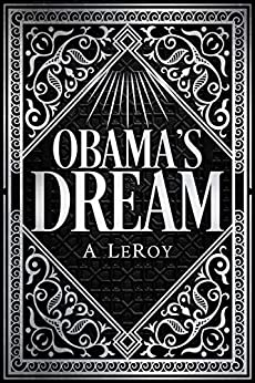 Obama's Dream: A Divine Revelation in the Style of Shakespeare, a Primer for the Days of Trump (The Epics Collection Book 1) by [A LeRoy]