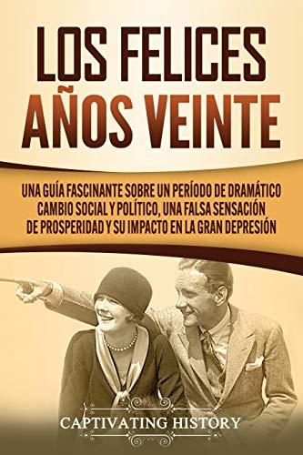 Los Felices Años Veinte: Una Guía Fascinante sobre un Período de Dramático Cambio Social y Político, una Falsa Sensación de Prosperidad y su Impacto en la Gran Depresión