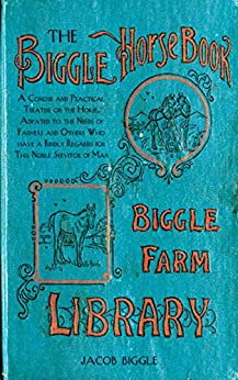 The Biggle Horse Book: A Concise and Practical Treatise on the Horse, Adapted to the Needs of Farmers and Others Who Have a Kindly Regard for This Noble Servitor of Man by [Jacob Biggle]