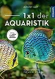 1 x 1 der Aquaristik: Ausstattung, Technik, Pflege - Jeremy Gay