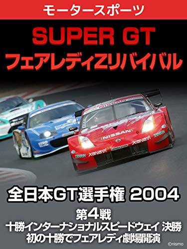 【SUPER GT フェアレディZリバイバル】全日本GT選手権 2004 第4戦 十勝インターナショナルスピードウェイ 決勝 初の十勝でフェアレディ劇場開演