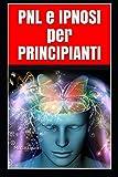 PNL e IPNOSI per PRINCIPIANTI: Introduzione alla Programmazione Neuro Linguistica e alla Pratica Ipnotica - Psicologia, Ipnotismo e Persuasione per Negati - Ipnotista e Mentalista in 7 Giorni