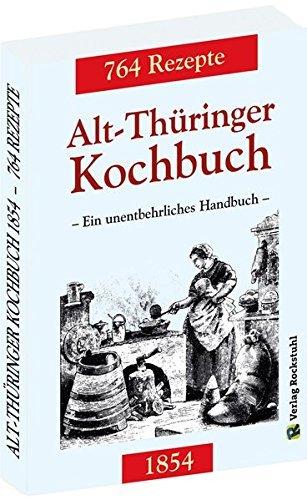 Alt-Thüringer Kochbuch 1854: Ein unentbehrliches Handbuch gemixt mit 764 Rezepturen aus Thüringen (2016-05-01)