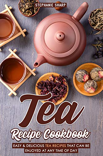 Tea Recipe Cookbook: Easy & Delicious Tea Recipes That Can be enjoyed at Any Time of Day (English Edition)