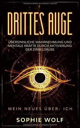 Drittes Auge: Übersinnliche Wahrnehmung und mentale Kräfte durch Aktivierung der Zirbeldrüse. Mein neues Über- Ich.