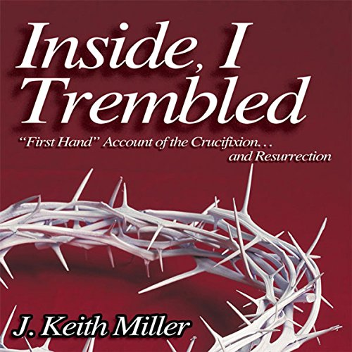 Inside, I Trembled     'First Hand' Account of the Crucifiction...and Resurrection              By:                                                                                                                                 J. Keith Miller                               Narrated by:                                                                                                                                 J. Keith Miller                      Length: 38 mins     Not rated yet     Overall 0.0