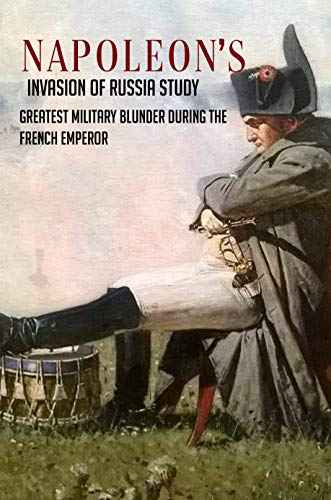 Napoleon's Invasion Of Russia Study: Greatest Military Blunder During The French Emperor: History Of Russia & Former Soviet Republics (English Edition)