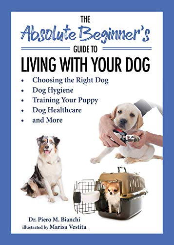 The Absolute Beginner's Guide to Living with Your Dog: Choosing the Right Dog, Dog Hygiene, Training Your Puppy, Dog Healthcare, and More