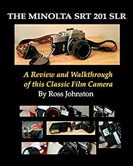 The Minolta SRT 201 SLR Film Camera: A Review and Walkthrough of This Classic Camera by [Ross Johnston]