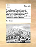 A catalogue of the curious and valuable collection of Greek and Roman coins and medals, in gold, silver, and copper, and other antiquities, of the late Rev. Mr. Crofts, Chancellor of Peterborough