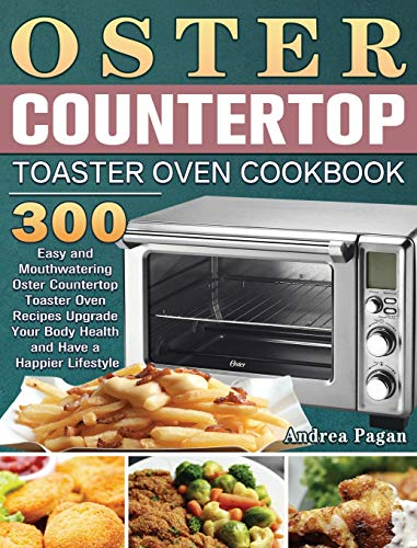 Oster Countertop Toaster Oven Cookbook: 300 Easy and Mouthwatering Oster Countertop Toaster Oven Recipes Upgrade Your Body Health and Have a Happier Lifestyle