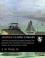 "Learn more about the Pond-Dakota Mission Park - ""Two Volunteer Missionaries Among the Dakotas, Or, The Story of the Labors of Samuel W. and Gideon H. Pond"" by S.W. Pond Jr."