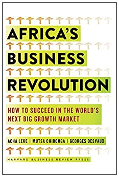 Africa's Business Revolution: How to Succeed in the World's Next Big Growth Market by [Acha Leke, Musta Chironga, George Desvaux]