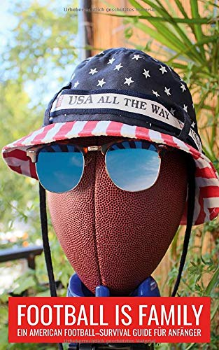 FOOTBALL IS FAMILY: Ein American Football - Survival Guide für Anfänger
