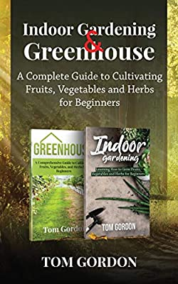 Indoor Gardening & Greenhouse: A Complete Guide to Cultivating Fruits, Vegetables and Herbs for Beginners